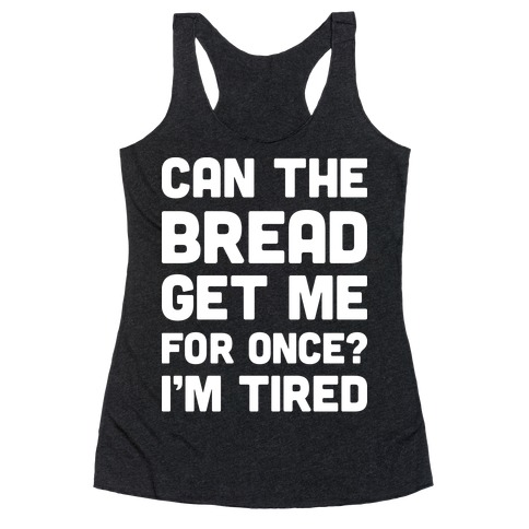 Can The Bread Get Me For Once? I'm Tired Racerback Tank Top