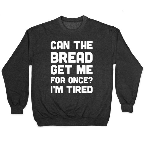 Can The Bread Get Me For Once? I'm Tired Pullover