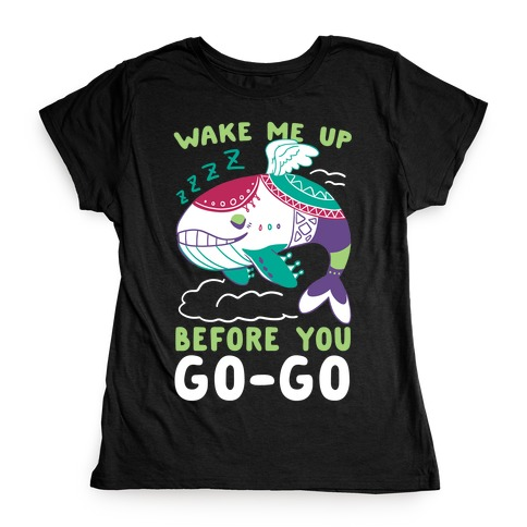 Wake Me Up Before You Go-Go - Wind Fish Womens T-Shirt