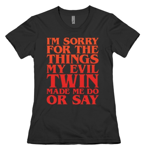 I'm Sorry For The Things My Evil Twin Made Me Do or Say Womens T-Shirt