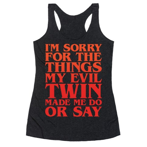 I'm Sorry For The Things My Evil Twin Made Me Do or Say Racerback Tank Top