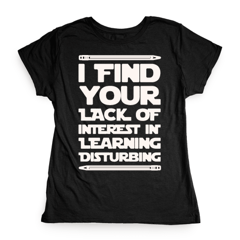 I Find Your Lack of Interest In Learning Disturbing Parody White Font Womens T-Shirt