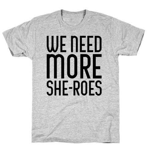 We Need More She-Roes T-Shirt