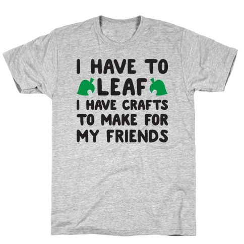 I Have To Leaf, I Have Crafts To Make For My Friends T-Shirt