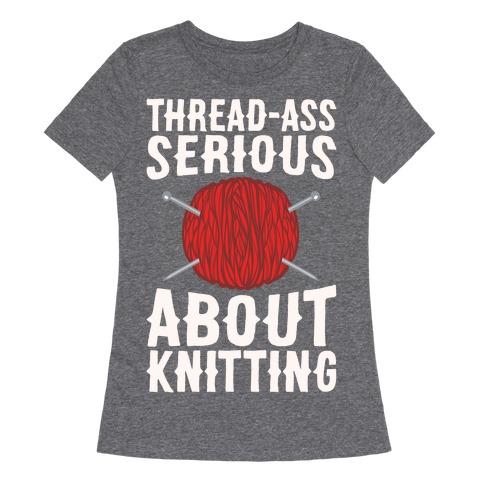 Thread-Ass Serious About Knitting Parody White Print Womens T-Shirt