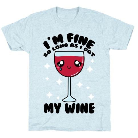 I'm Fine So Long As I Got My Wine T-Shirt