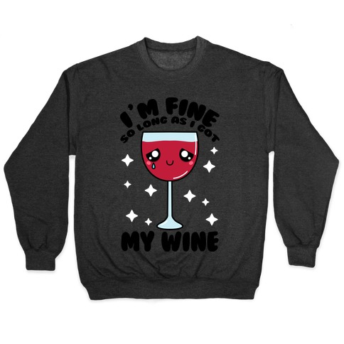 I'm Fine So Long As I Got My Wine Pullover