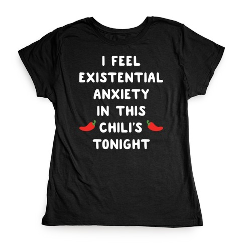 I Feel Existential Anxiety In This Chili's Tonight Womens T-Shirt
