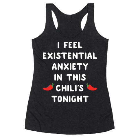 I Feel Existential Anxiety In This Chili's Tonight Racerback Tank Top