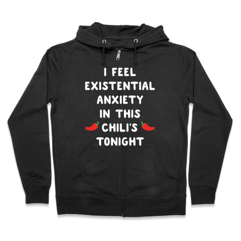 I Feel Existential Anxiety In This Chili's Tonight Zip Hoodie