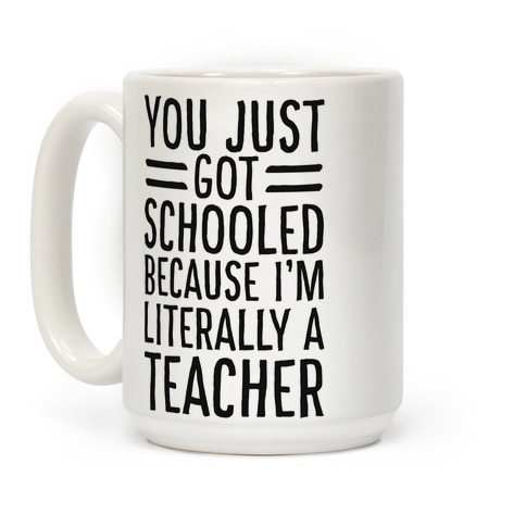 You Just Got Schooled (Because I'm Literally a Teacher) Coffee Mug