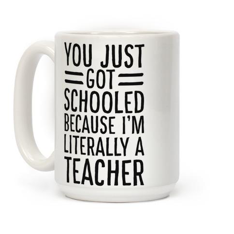 You Just Got Schooled (Because I'm Literally a Teacher) Coffee Mug