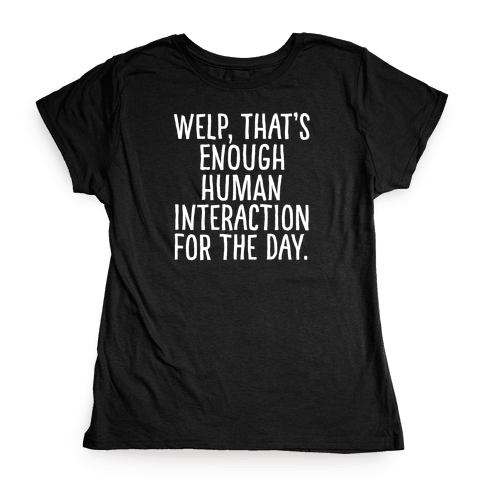 Welp, That's Enough Human Interaction for the Day Womens T-Shirt