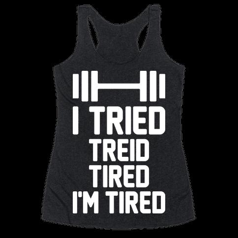 I Tried, Treid, Tired, I'm Tired Racerback Tank Top