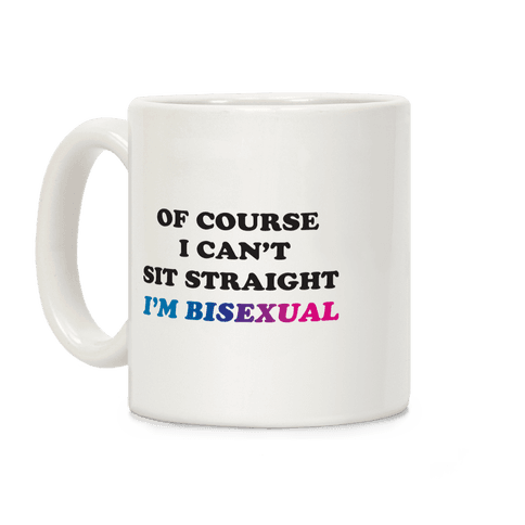Of Course I Can't Sit Straight I'm Bisexual Coffee Mug