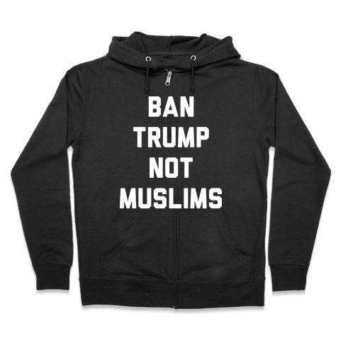Ban Trump Not Muslims Zip Hoodie