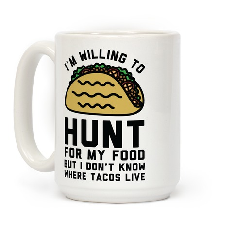 I'm Willing to Hunt For My Food But I Don't Know Where Tacos Live Coffee Mug