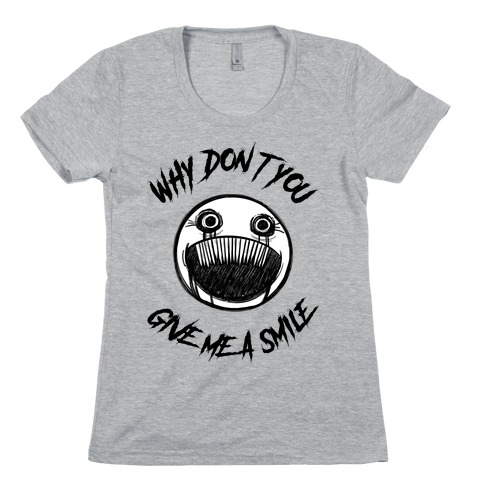 Why Don't You Give Me a Smile Womens T-Shirt