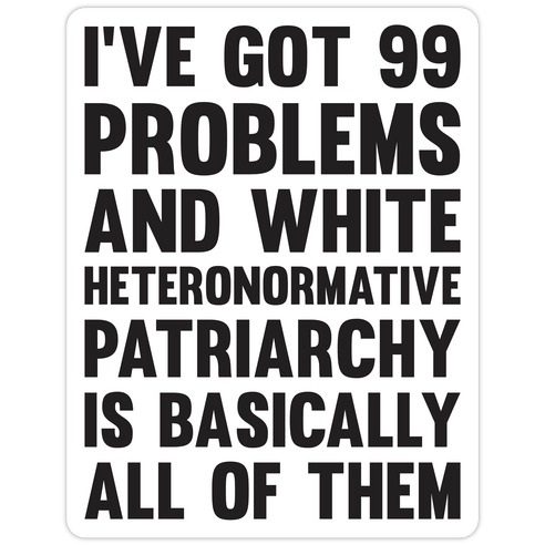 I've Got 99 Problems And White Heteronormative Patriarchy Is Basically All Of Them Die Cut Sticker