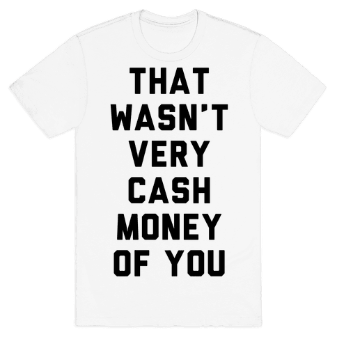 That Wasn't Very Cash Money Of You Mens T-Shirt