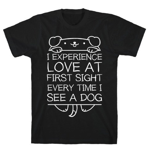I Experience Love At First Sight Every Time I See A Dog T-Shirt