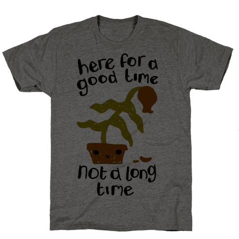 Here for a Good Time Dying Plant Mens/Unisex T-Shirt