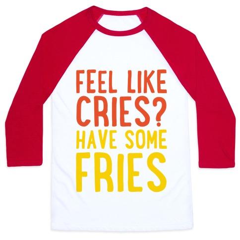 Feel Like Cries Have Some Fries  Baseball Tee