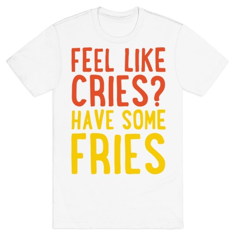 Feel Like Cries Have Some Fries T-Shirt