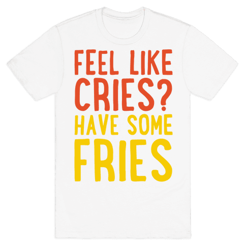 Feel Like Cries Have Some Fries  Mens T-Shirt