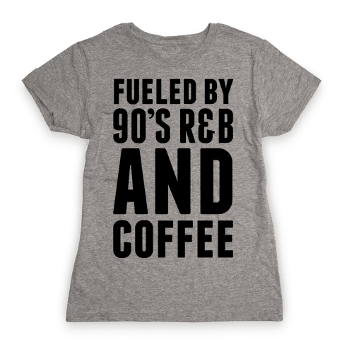 Fueled by 90's R&B and Coffee Womens T-Shirt