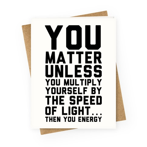 You Matter Unless You Multiply Yourself by the Speed of Light Greeting Card