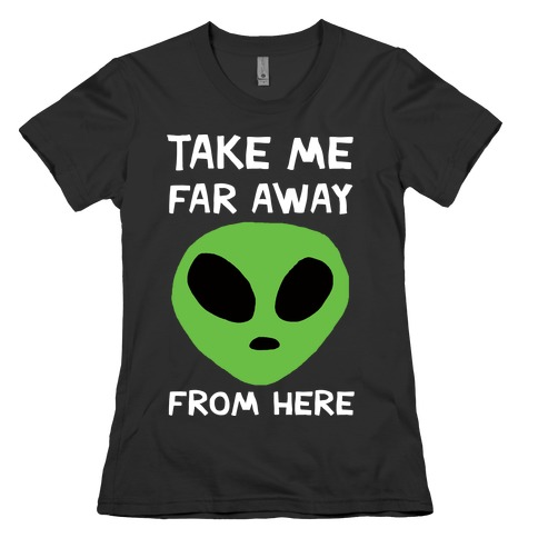 Take Me Far Away From Here Womens T-Shirt