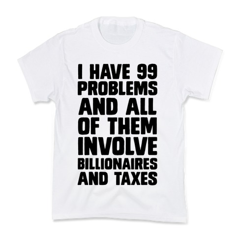 I Have 99 Problems And All Of Them Involve Billionaires and Taxes Kids T-Shirt