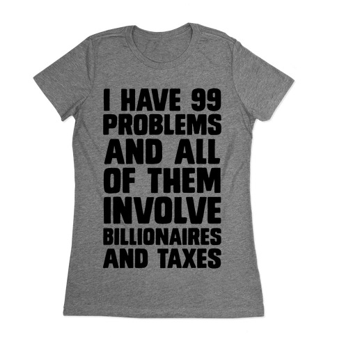 I Have 99 Problems And All Of Them Involve Billionaires and Taxes Womens T-Shirt