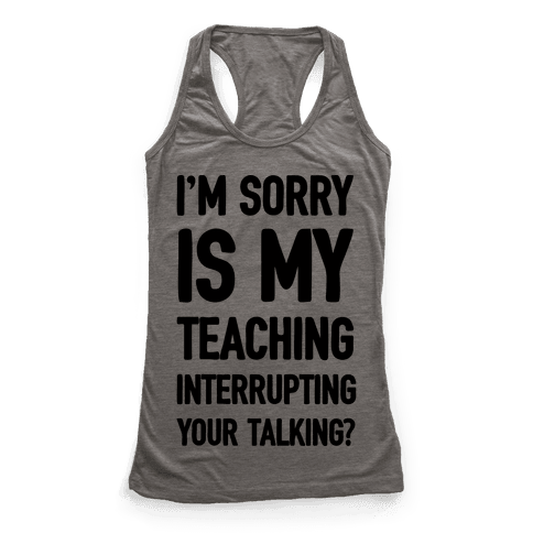 I'm Sorry Is My Teaching Interrupting Your Talking Racerback Tank Top