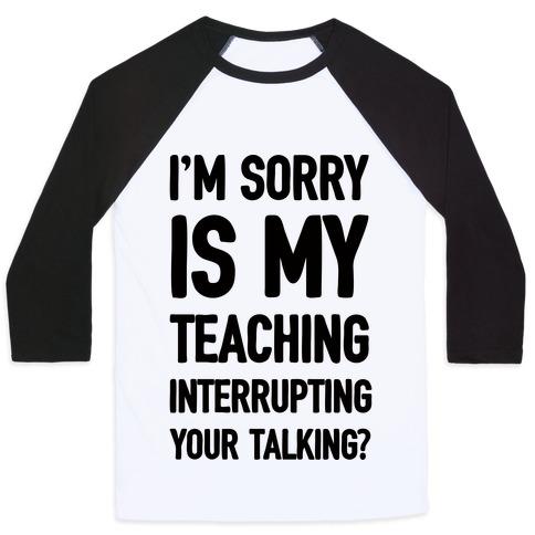 I'm Sorry Is My Teaching Interrupting Your Talking Baseball Tee