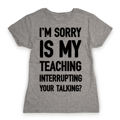 I'm Sorry Is My Teaching Interrupting Your Talking Womens T-Shirt