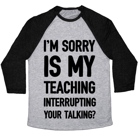 I'm Sorry Is My Teaching Interrupting Your Talking Baseball Tee