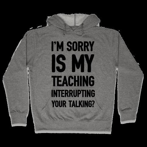 I'm Sorry Is My Teaching Interrupting Your Talking Hooded Sweatshirt