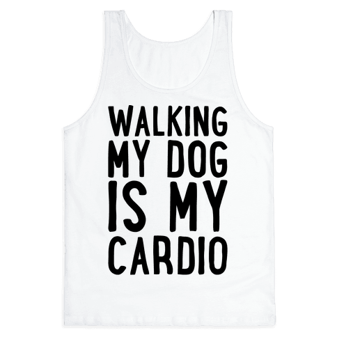 Walking My Dog Is My Cardio  Tank Top