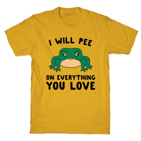 I Will Pee On Everything You Love T-Shirt