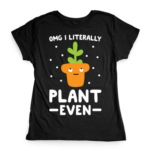 Omg I Literally Plant Even Womens T-Shirt