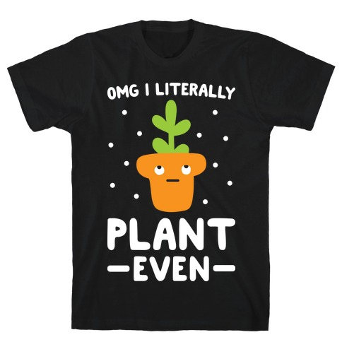 Omg I Literally Plant Even T-Shirt