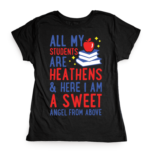 All My Students are Heathens and Here I am a Sweet angel From Above Womens T-Shirt