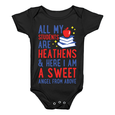 All My Students are Heathens and Here I am a Sweet angel From Above Baby Onesy
