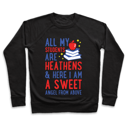All My Students are Heathens and Here I am a Sweet angel From Above Pullover