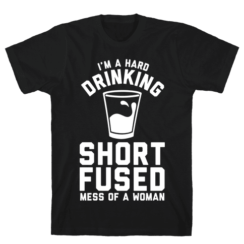 I'm a Hard Drinking Short Fused Mess of a Woman Mens T-Shirt