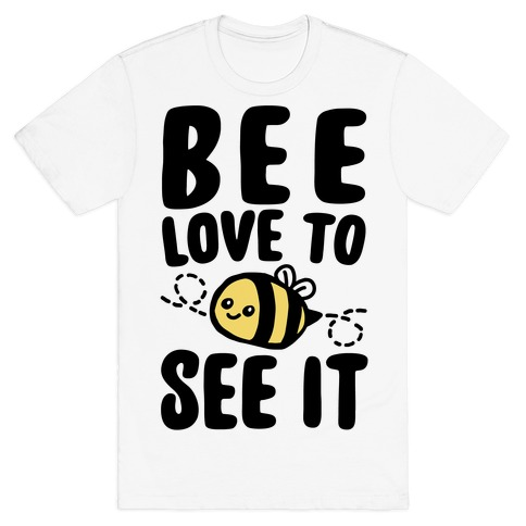 Bee Love To See It Parody T-Shirt