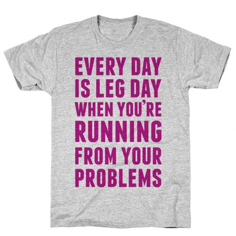 Every Day Is Leg Day When You're Running From Problems Mens T-Shirt