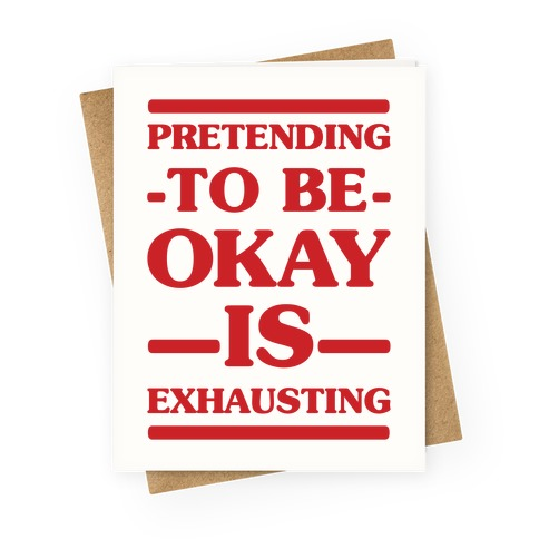 Pretending to be Okay is Exhausting Greeting Card